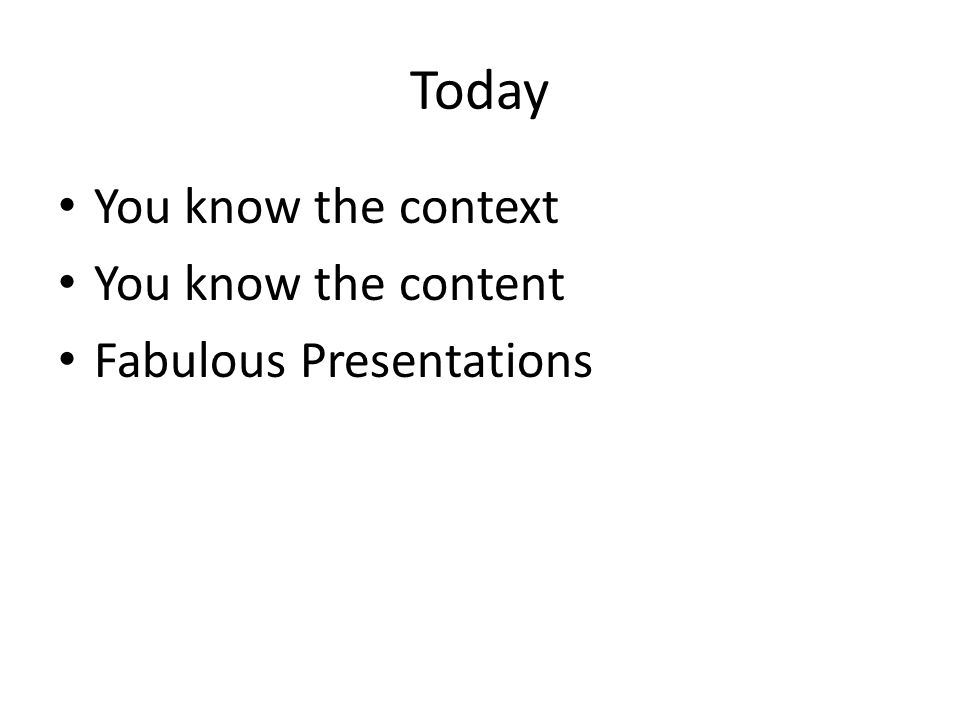 Today You know the context You know the content Fabulous Presentations