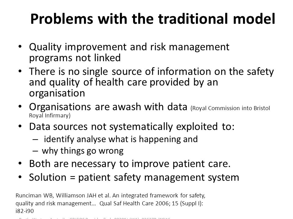 Human Factors and Patient Safety 591 (Unit code 312276) Faculty of Health Sciences, Curtin University Perth, Western Australia CRICOS Provider Code 00301J (WA), 02637B (NSW) Problems with the traditional model Quality improvement and risk management programs not linked There is no single source of information on the safety and quality of health care provided by an organisation Organisations are awash with data (Royal Commission into Bristol Royal Infirmary) Data sources not systematically exploited to: – identify analyse what is happening and – why things go wrong Both are necessary to improve patient care.