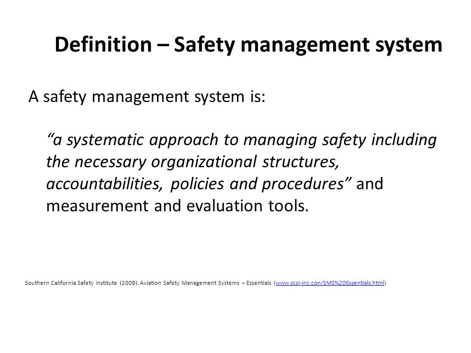 Definition – Safety management system A safety management system is: a systematic approach to managing safety including the necessary organizational structures, accountabilities, policies and procedures and measurement and evaluation tools.