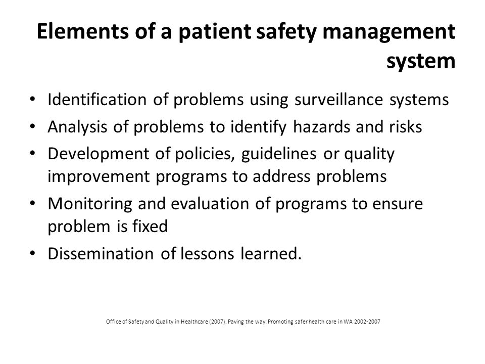 Elements of a patient safety management system Identification of problems using surveillance systems Analysis of problems to identify hazards and risks Development of policies, guidelines or quality improvement programs to address problems Monitoring and evaluation of programs to ensure problem is fixed Dissemination of lessons learned.