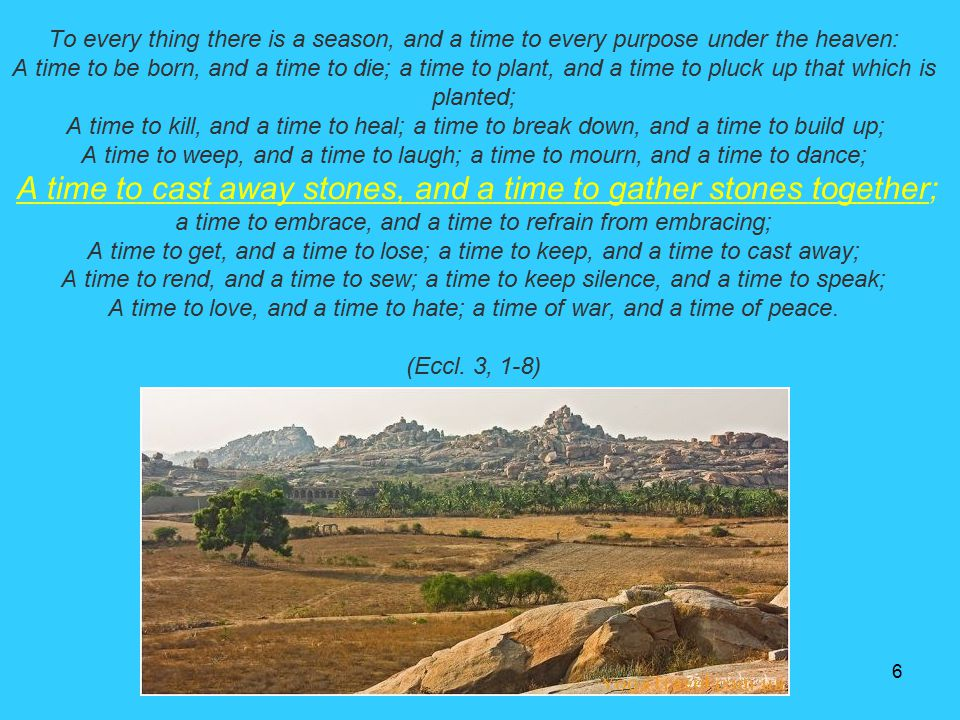 To every thing there is a season, and a time to every purpose under the heaven: A time to be born, and a time to die; a time to plant, and a time to pluck up that which is planted; A time to kill, and a time to heal; a time to break down, and a time to build up; A time to weep, and a time to laugh; a time to mourn, and a time to dance; A time to cast away stones, and a time to gather stones together; a time to embrace, and a time to refrain from embracing; A time to get, and a time to lose; a time to keep, and a time to cast away; A time to rend, and a time to sew; a time to keep silence, and a time to speak; A time to love, and a time to hate; a time of war, and a time of peace.