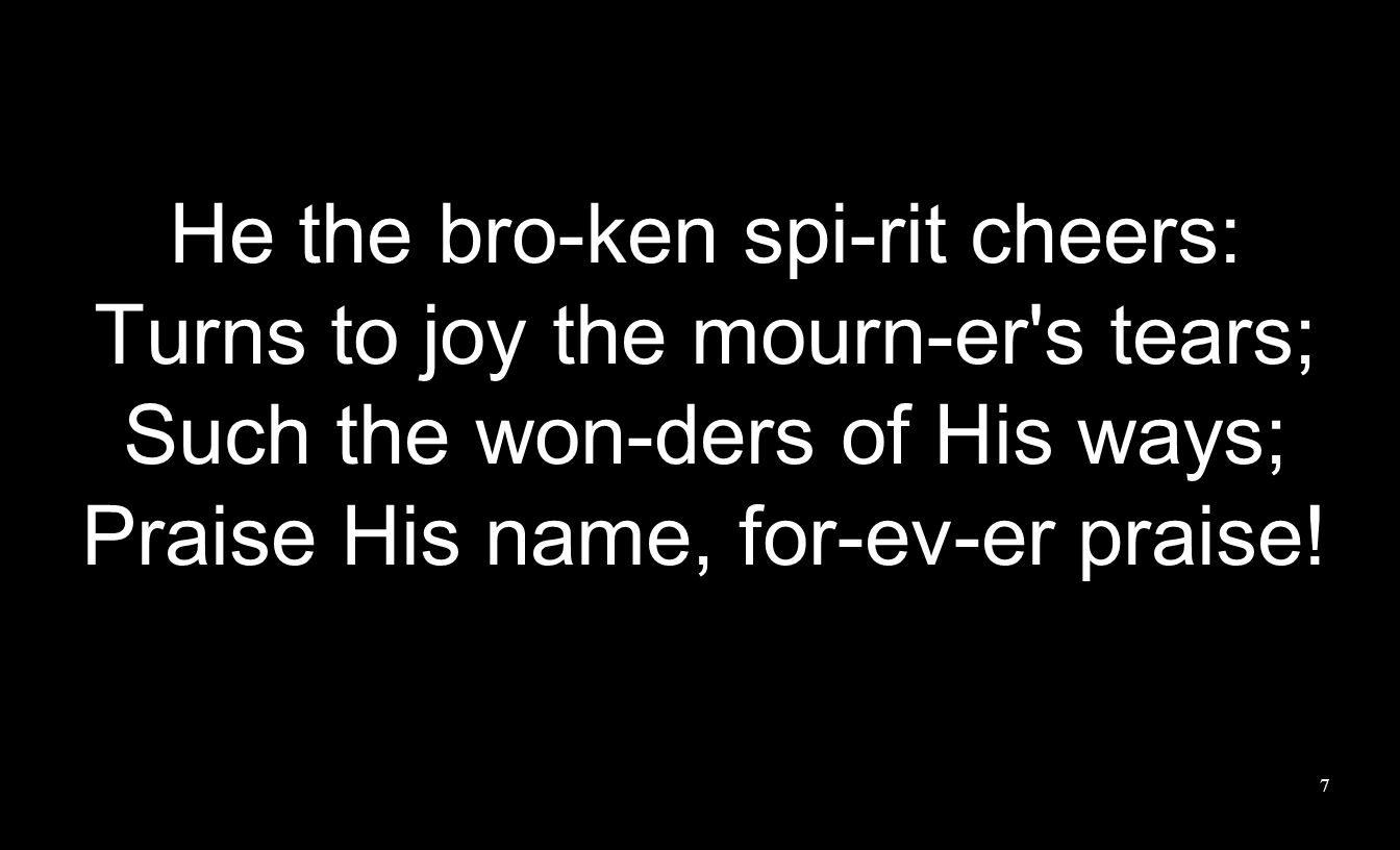 7 He the bro-ken spi-rit cheers: Turns to joy the mourn-er s tears; Such the won-ders of His ways; Praise His name, for-ev-er praise!