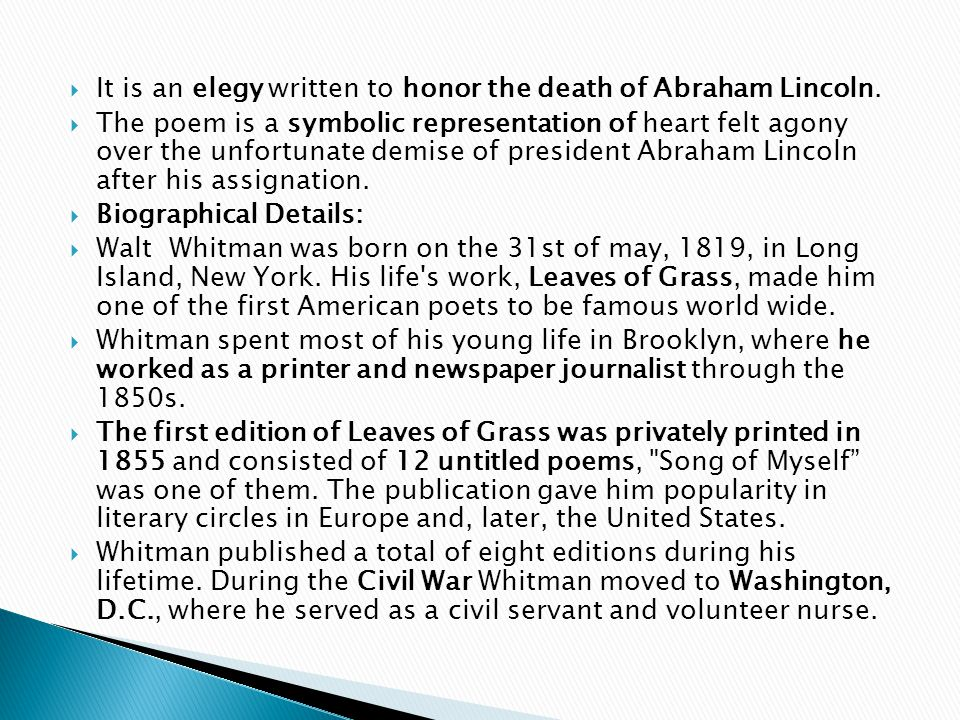  He published the poetry collections Drum Taps and Sequel to Drum Taps in 1865, the latter containing his famous elegies for Abraham Lincoln, Where Lilacs Last in the Dooryard Bloom d and O Captain.