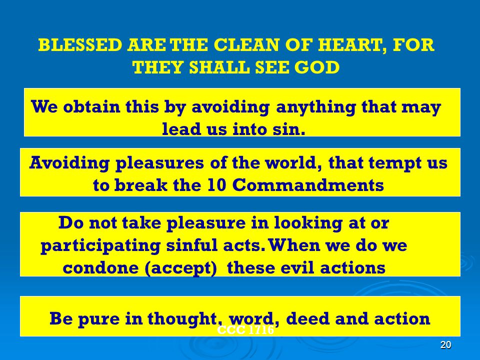 20 Be pure in thought, word, deed and action Do not take pleasure in looking at or participating sinful acts.