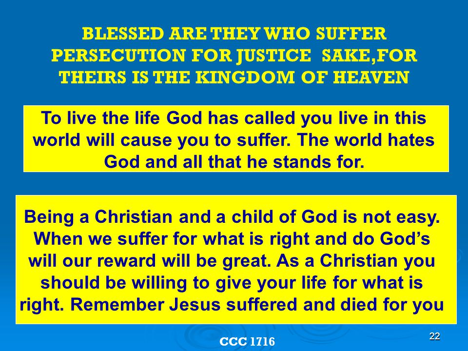 22 BLESSED ARE THEY WHO SUFFER PERSECUTION FOR JUSTICE SAKE,FOR THEIRS IS THE KINGDOM OF HEAVEN CCC 1716 To live the life God has called you live in this world will cause you to suffer.