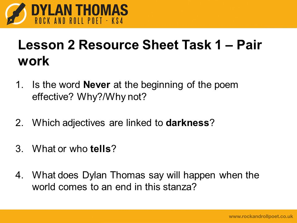 Lesson 2 Resource Sheet Task 1 – Pair work 1.Is the word Never at the beginning of the poem effective? Why?/Why not? 2.Which adjectives are linked to