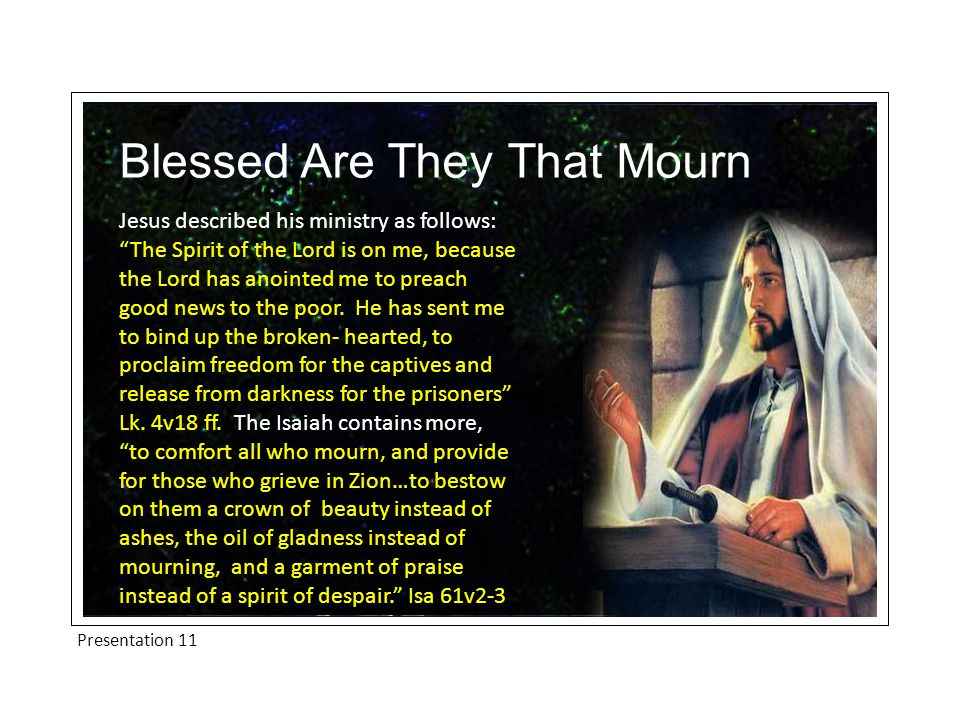 Presentation 11 Blessed Are They That Mourn Jesus described his ministry as follows: The Spirit of the Lord is on me, because the Lord has anointed me to preach good news to the poor.