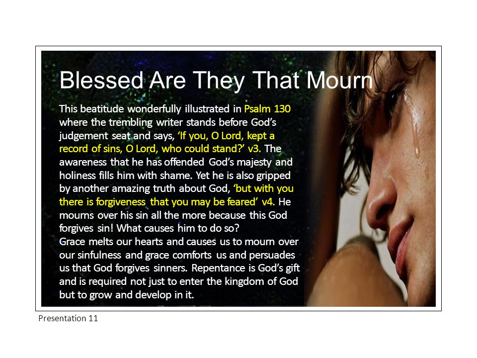 Presentation 11 Blessed Are They That Mourn This beatitude wonderfully illustrated in Psalm 130 where the trembling writer stands before God's judgement seat and says, 'If you, O Lord, kept a record of sins, O Lord, who could stand ' v3.