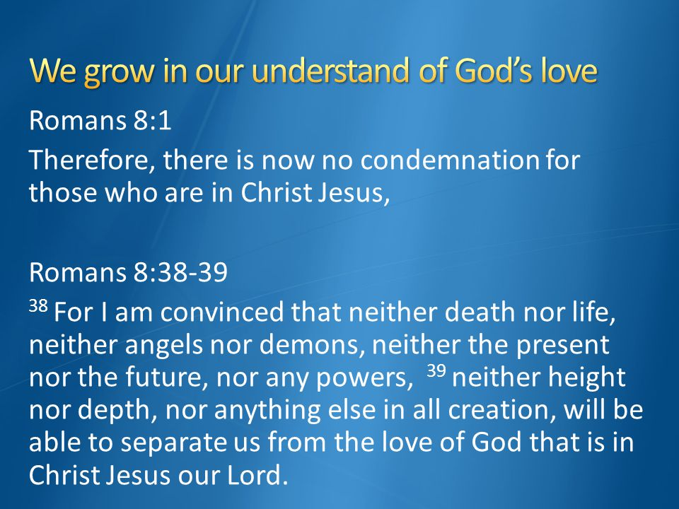 Romans 8:1 Therefore, there is now no condemnation for those who are in Christ Jesus, Romans 8:38-39 38 For I am convinced that neither death nor life, neither angels nor demons, neither the present nor the future, nor any powers, 39 neither height nor depth, nor anything else in all creation, will be able to separate us from the love of God that is in Christ Jesus our Lord.