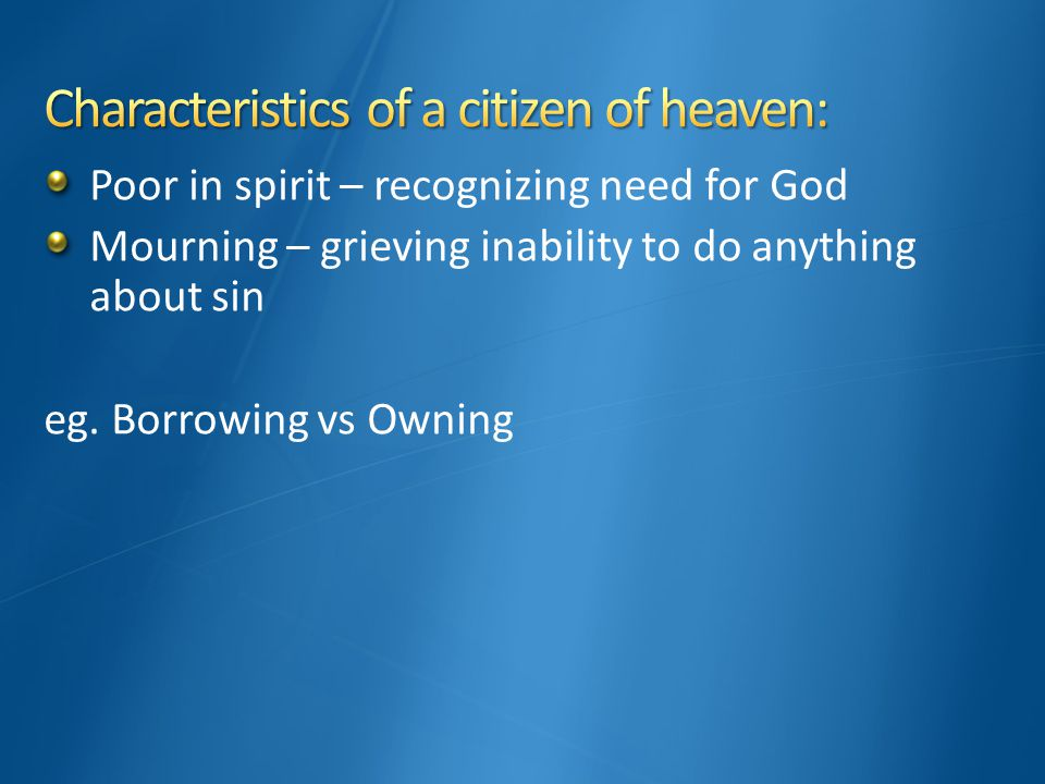 Poor in spirit – recognizing need for God Mourning – grieving inability to do anything about sin eg.