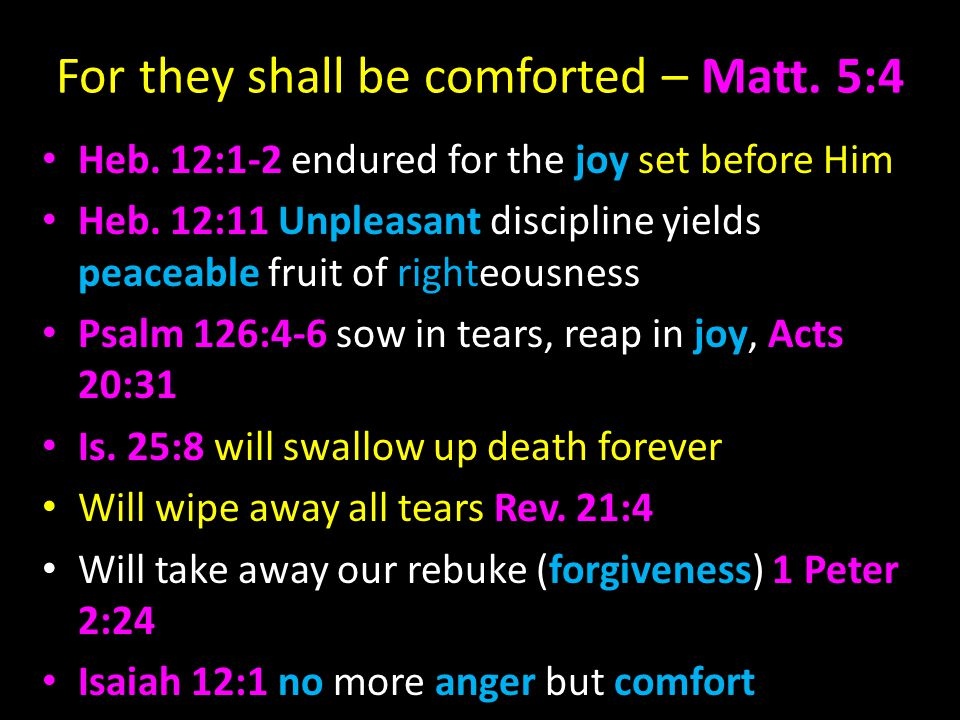 For they shall be comforted – Matt. 5:4 Heb. 12:1-2 endured for the joy set before Him Heb.