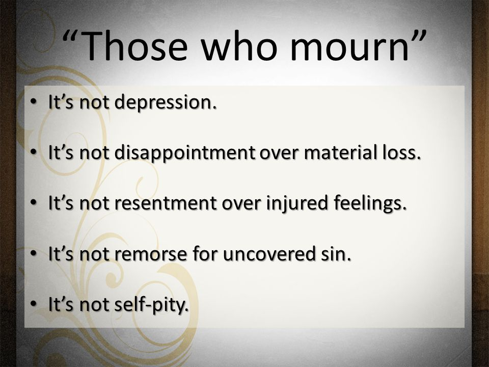 Those who mourn It's not depression. It's not depression.