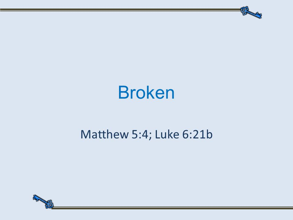 Broken Matthew 5:4; Luke 6:21b