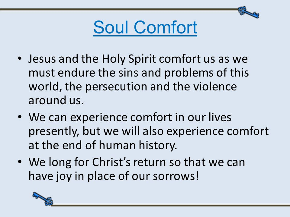 Soul Comfort Jesus and the Holy Spirit comfort us as we must endure the sins and problems of this world, the persecution and the violence around us.