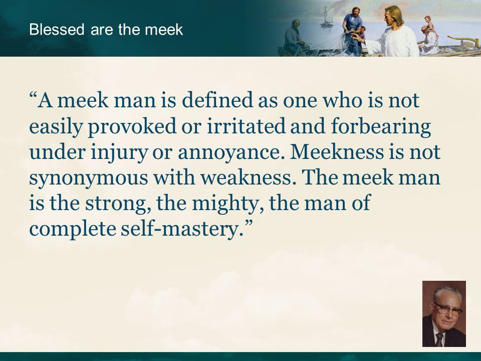 """""""A meek man is defined as one who is not easily provoked or irritated and forbearing under injury or annoyance. Meekness is not synonymous with weakne"""