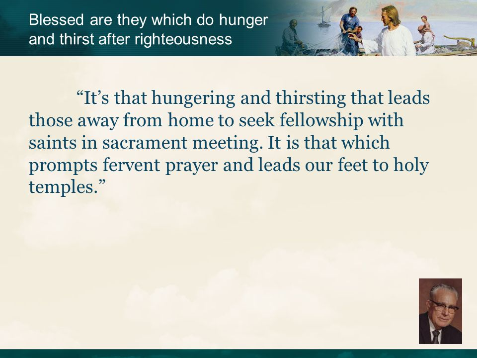 """""""It's that hungering and thirsting that leads those away from home to seek fellowship with saints in sacrament meeting. It is that which prompts ferve"""