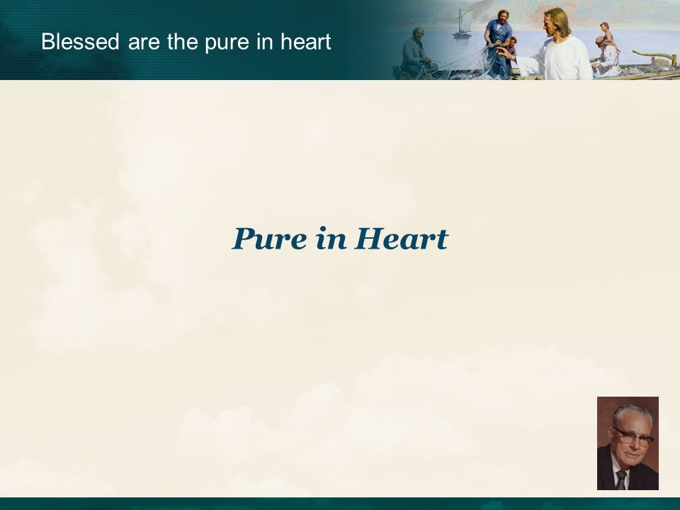 Blessed are the pure in heart Pure in Heart