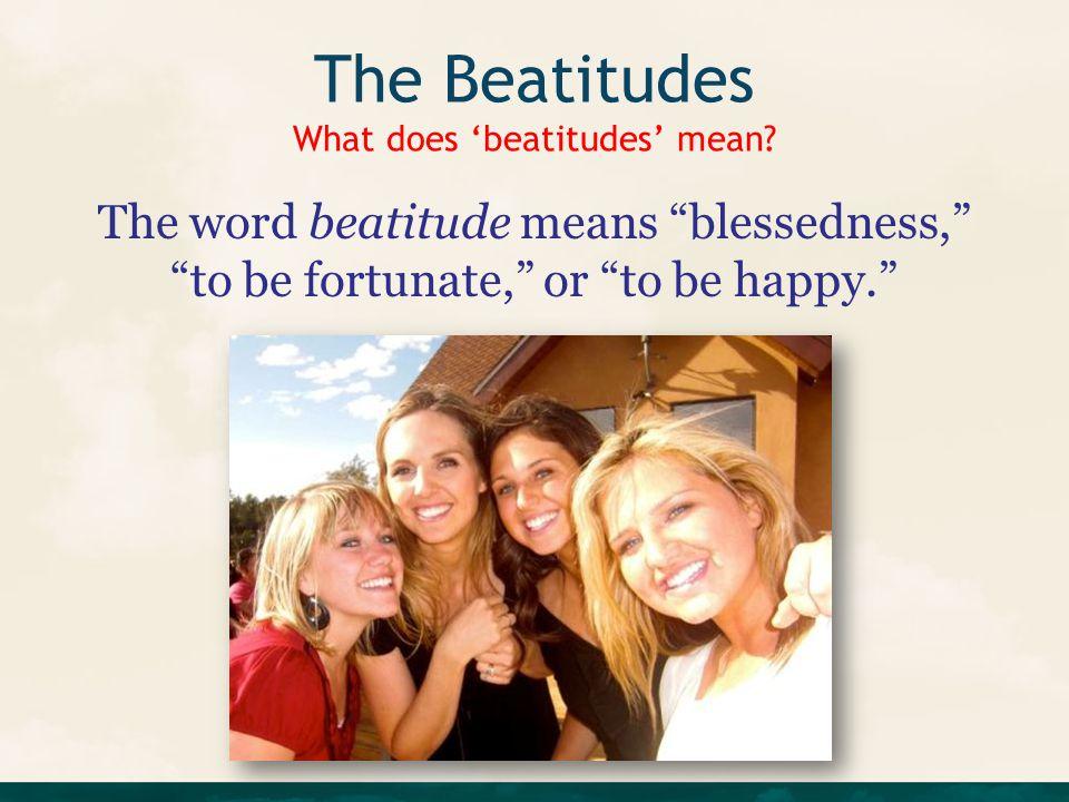 The Beatitudes What does 'beatitudes' mean.