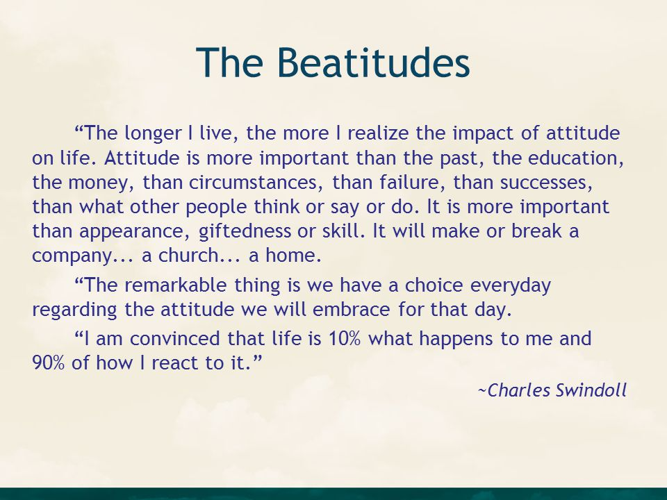 The Beatitudes The longer I live, the more I realize the impact of attitude on life.