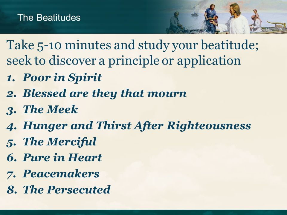 Take 5-10 minutes and study your beatitude; seek to discover a principle or application 1.Poor in Spirit 2.Blessed are they that mourn 3.The Meek 4.Hunger and Thirst After Righteousness 5.The Merciful 6.Pure in Heart 7.Peacemakers 8.The Persecuted The Beatitudes