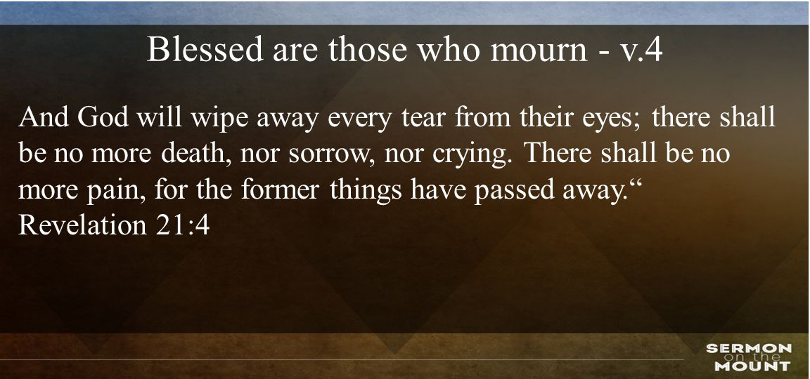 Blessed are those who mourn - v.4 And God will wipe away every tear from their eyes; there shall be no more death, nor sorrow, nor crying.