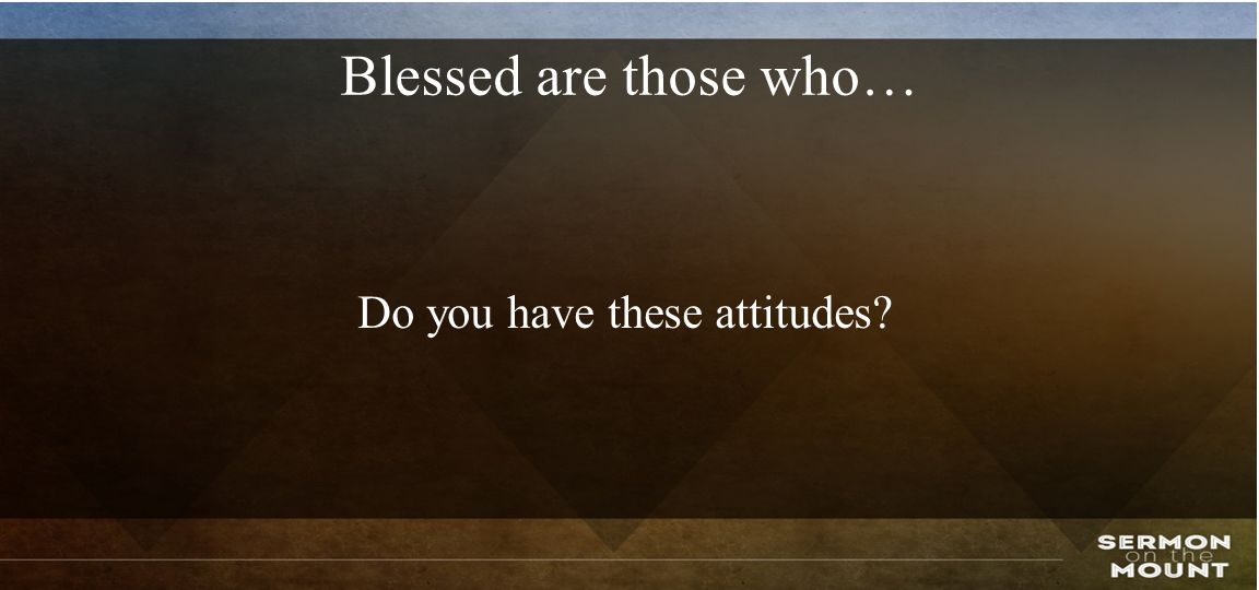 Blessed are those who… Do you have these attitudes