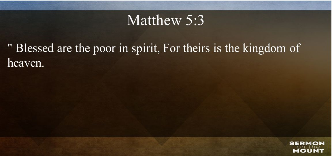 Matthew 5:3 Blessed are the poor in spirit, For theirs is the kingdom of heaven.
