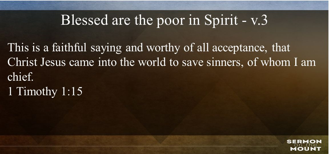 Blessed are the poor in Spirit - v.3 This is a faithful saying and worthy of all acceptance, that Christ Jesus came into the world to save sinners, of whom I am chief.