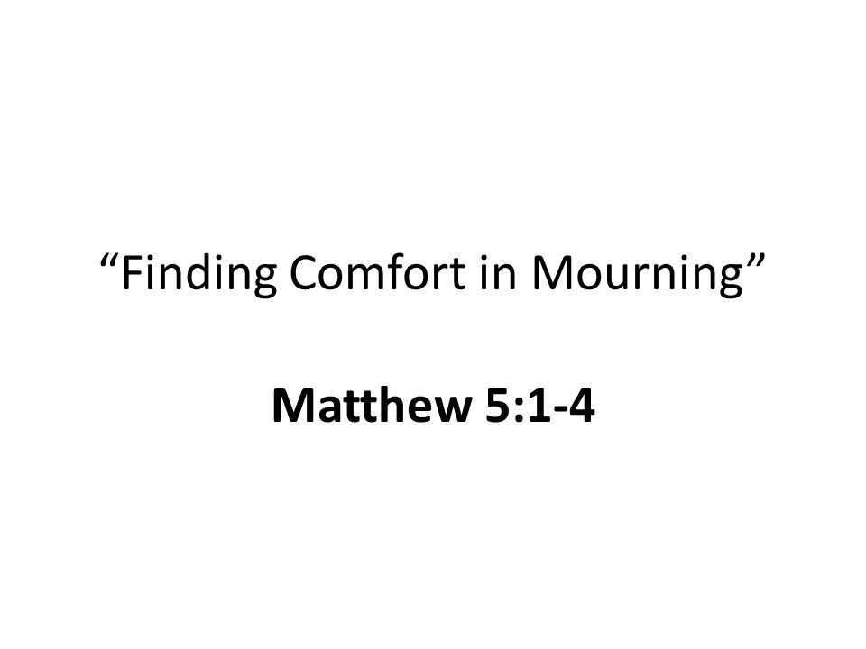 Finding Comfort in Mourning Matthew 5:1-4
