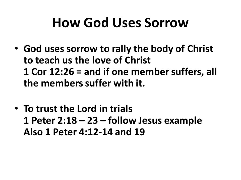 How God Uses Sorrow God uses sorrow to rally the body of Christ to teach us the love of Christ 1 Cor 12:26 = and if one member suffers, all the members suffer with it.