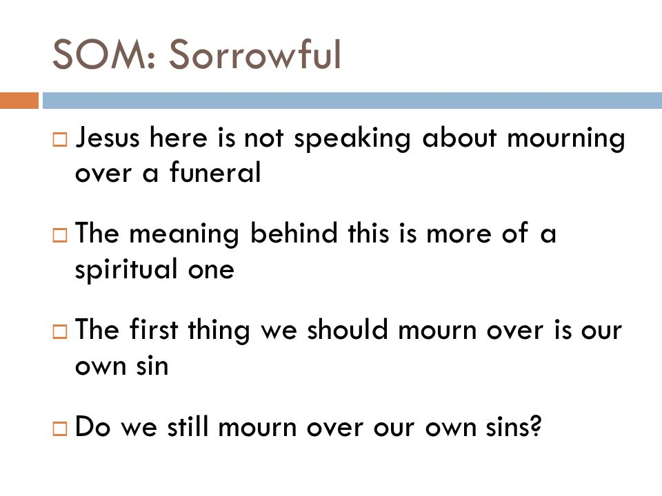 SOM: Sorrowful  Jesus here is not speaking about mourning over a funeral  The meaning behind this is more of a spiritual one  The first thing we should mourn over is our own sin  Do we still mourn over our own sins