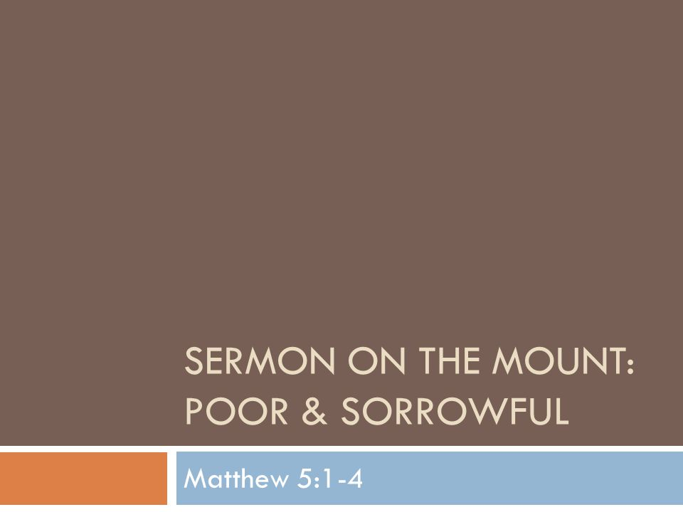 SOM: Poor & Sorrowful  Tonight begins a new Sunday night Sermon Series  We want to begin a series of sermons designed to take a closer look at Jesus' Sermon on the Mount  The Sermon on the Mount is the most famous sermon ever preached