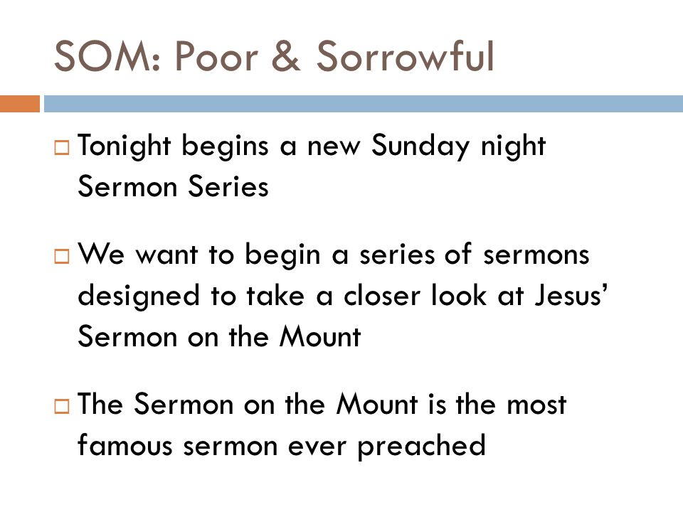 SOM: Poor & Sorrowful  Tonight begins a new Sunday night Sermon Series  We want to begin a series of sermons designed to take a closer look at Jesus' Sermon on the Mount  The Sermon on the Mount is the most famous sermon ever preached
