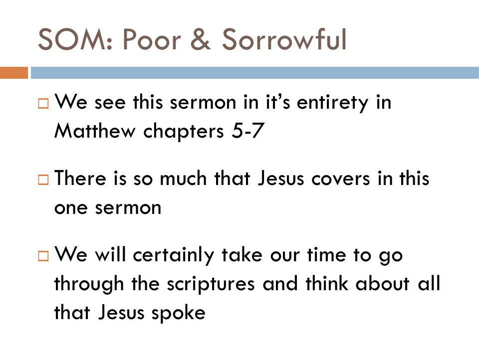 SOM: Sorrowful  The next verse says, Blessed are those who mourn, for they shall be comforted  Those of that time knew about mourning  We all have things we mourn over  Those of that day even had professional mourners whose job it was to mourn at a funeral