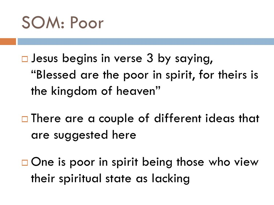 SOM: Poor  The idea here is a humility towards the way one sees himself spiritually  Do you see yourself as a sinner who needs a savior or as a righteous person who can do it all on your own.