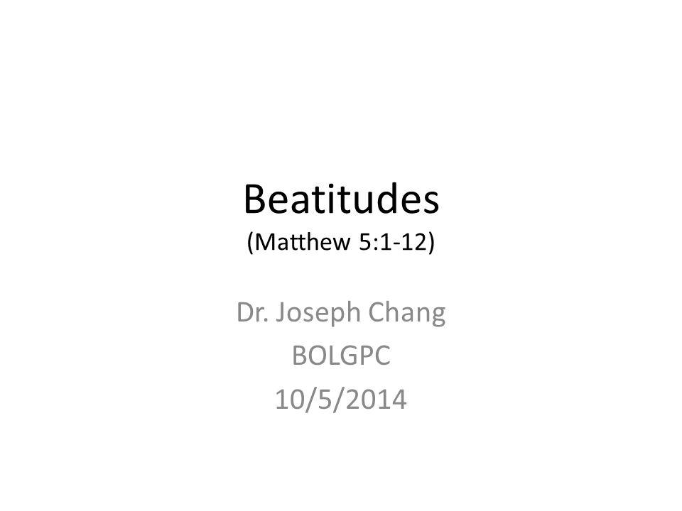 Beatitudes (Matthew 5:1-12) Dr. Joseph Chang BOLGPC 10/5/2014