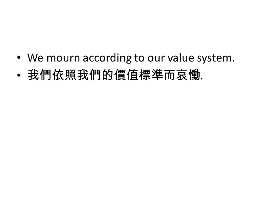 We mourn according to our value system. 我們依照我們的價值標準而哀慟.