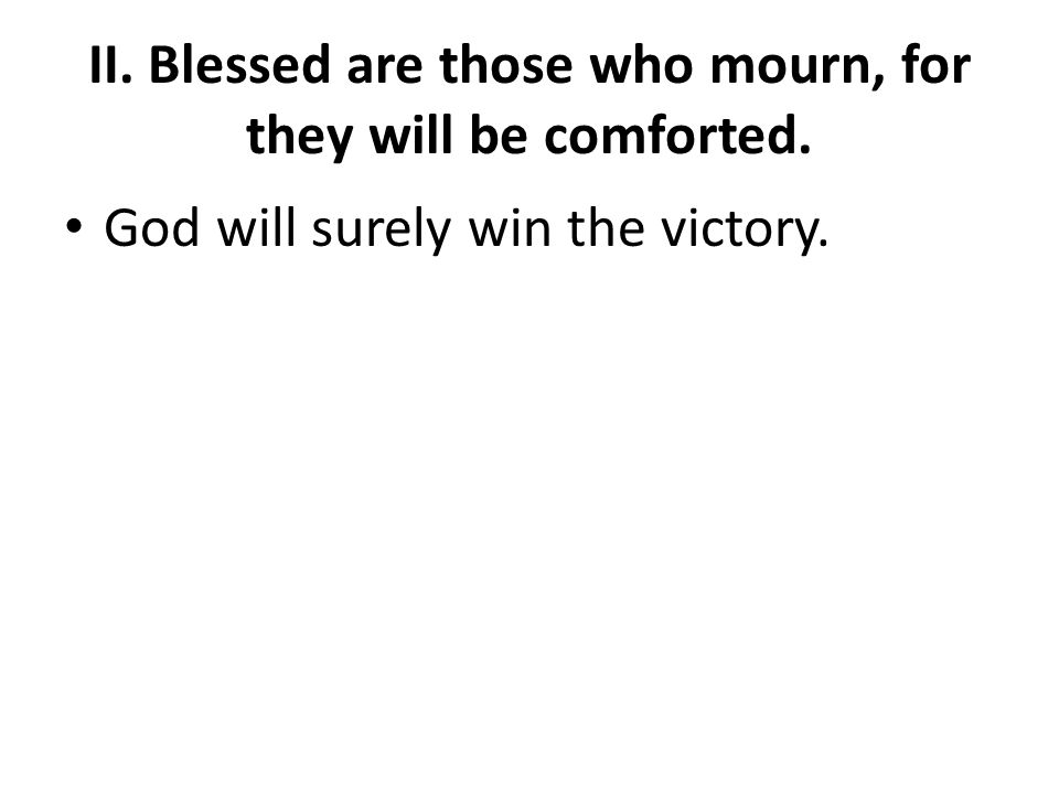 II. Blessed are those who mourn, for they will be comforted. God will surely win the victory.