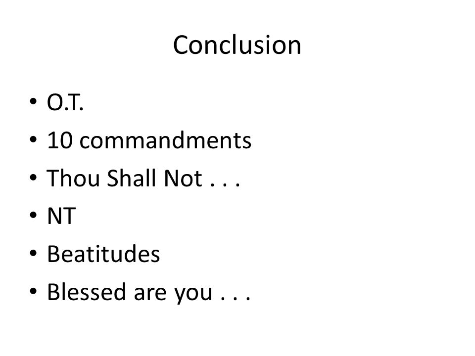 Conclusion O.T. 10 commandments Thou Shall Not... NT Beatitudes Blessed are you...