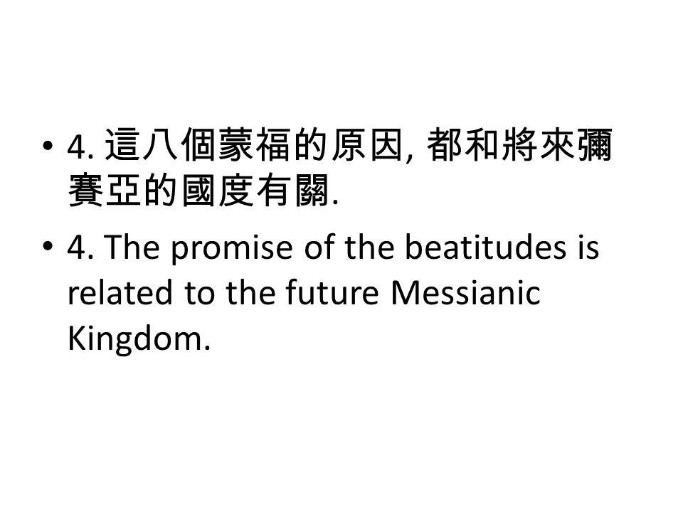 4. 這八個蒙福的原因, 都和將來彌 賽亞的國度有關. 4. The promise of the beatitudes is related to the future Messianic Kingdom.
