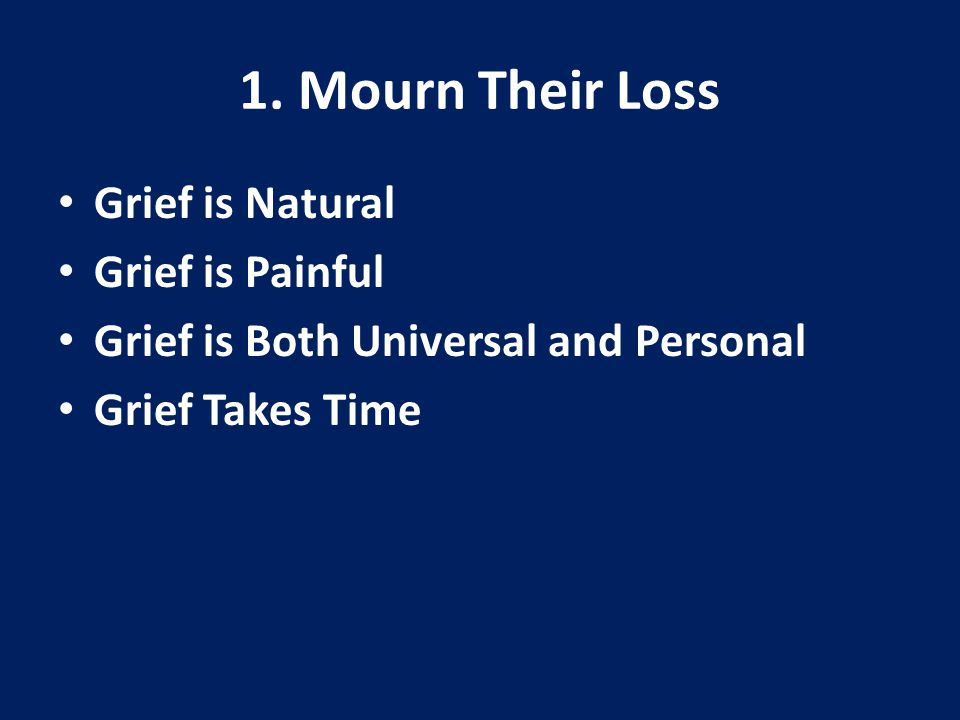 1. Mourn Their Loss Grief is Natural Grief is Painful Grief is Both Universal and Personal Grief Takes Time