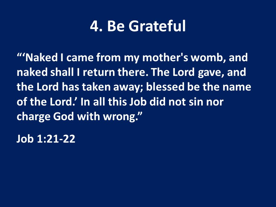 4. Be Grateful 'Naked I came from my mother s womb, and naked shall I return there.