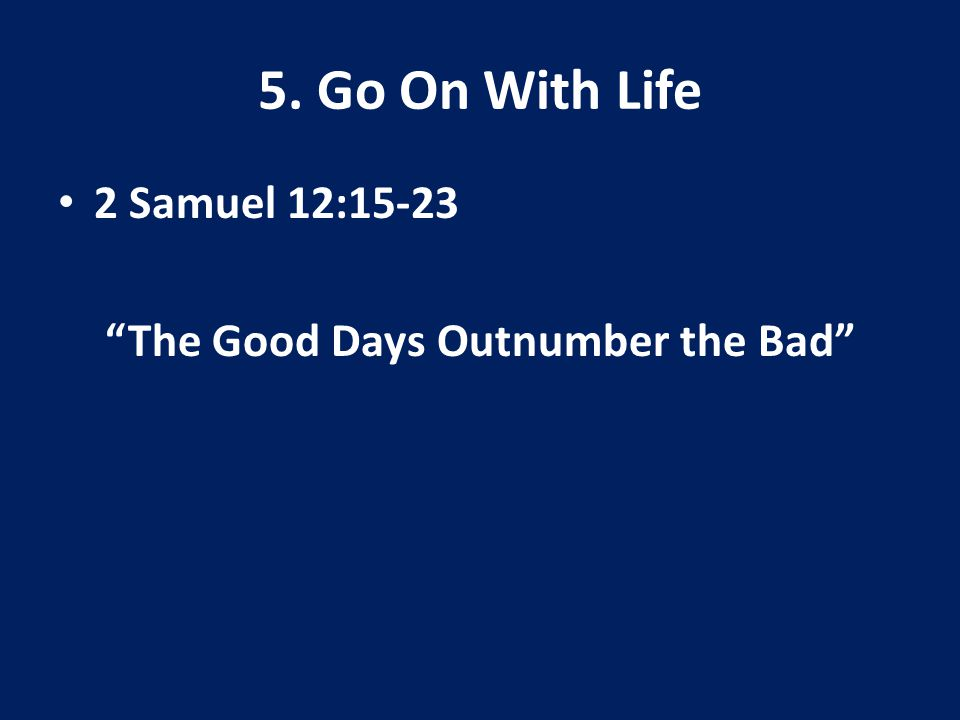 5. Go On With Life 2 Samuel 12:15-23 The Good Days Outnumber the Bad