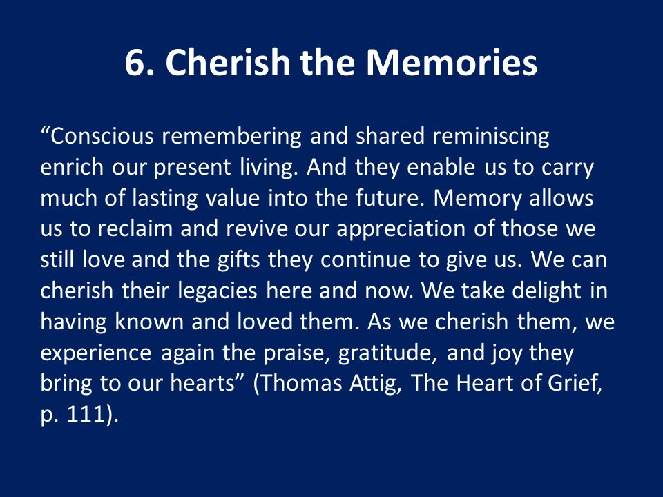 6. Cherish the Memories Conscious remembering and shared reminiscing enrich our present living.