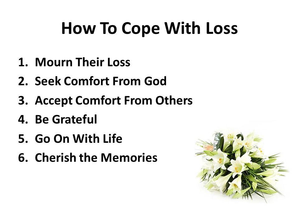 How To Cope With Loss 1.Mourn Their Loss 2.Seek Comfort From God 3.Accept Comfort From Others 4.Be Grateful 5.Go On With Life 6.Cherish the Memories