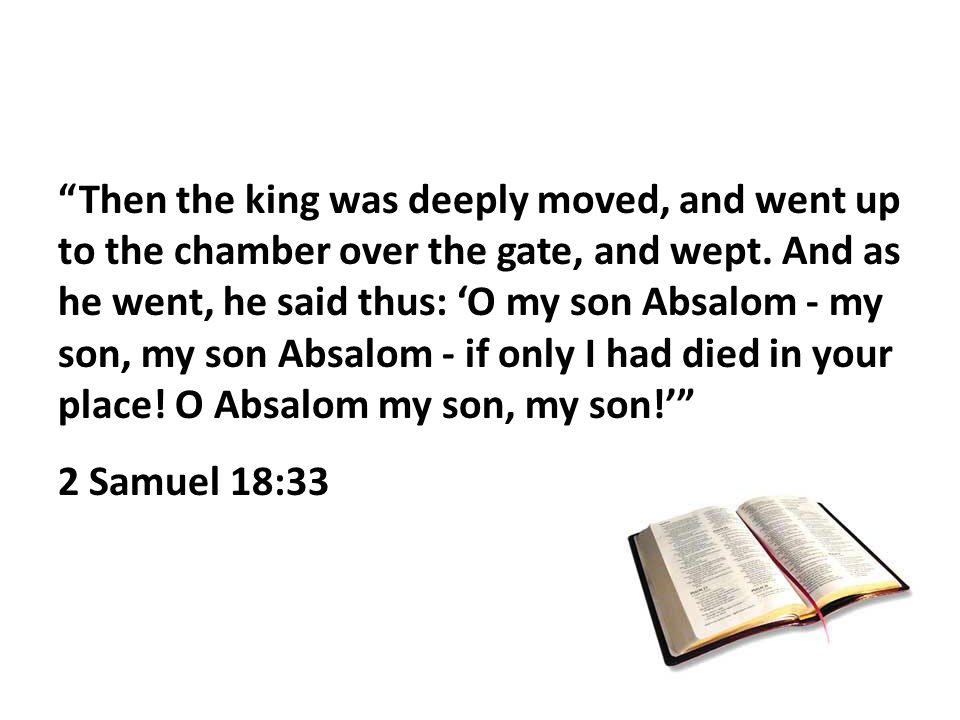 Then the king was deeply moved, and went up to the chamber over the gate, and wept.