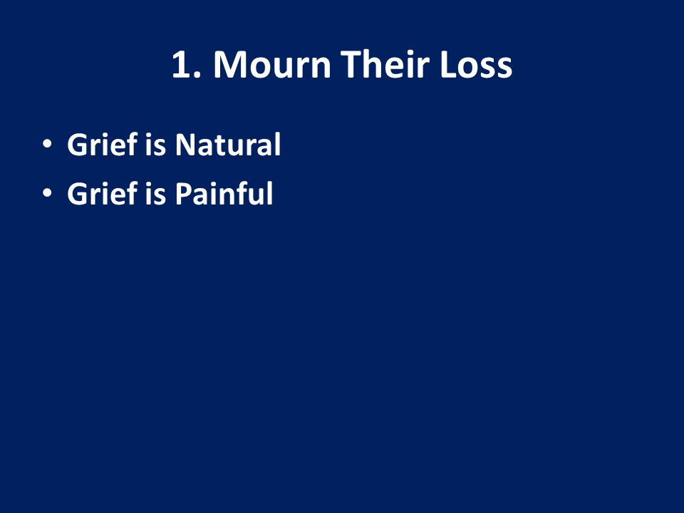 1. Mourn Their Loss Grief is Natural Grief is Painful