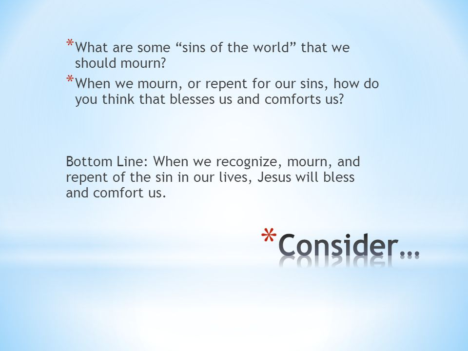 """* What are some """"sins of the world"""" that we should mourn? * When we mourn, or repent for our sins, how do you think that blesses us and comforts us? B"""