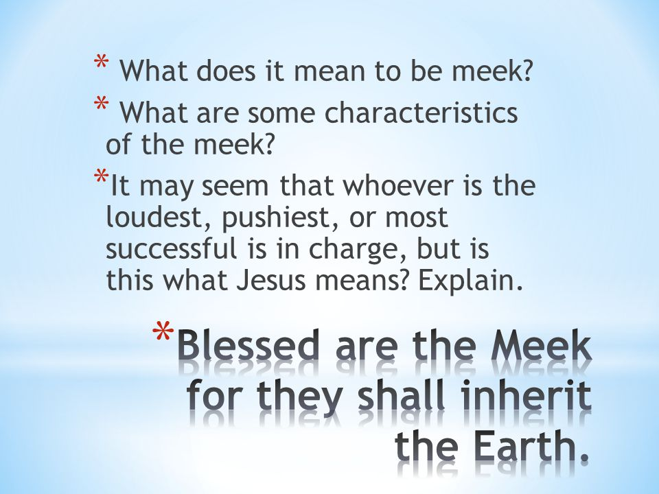 * What does it mean to be meek? * What are some characteristics of the meek? * It may seem that whoever is the loudest, pushiest, or most successful i
