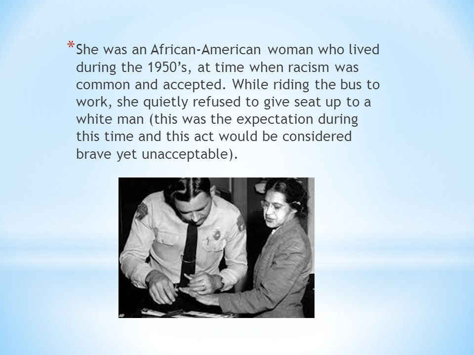 * She was an African-American woman who lived during the 1950's, at time when racism was common and accepted. While riding the bus to work, she quietl